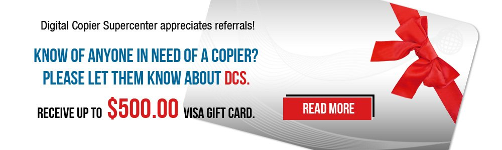 Digital Copier Supercentar appreciates referals! Know of anyone in need of a copier? Please let them know about DCS. Receive up to $500.00 VISA GIFT CARD.