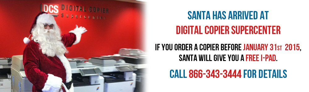 Santa has arrived at Digital Copier Supercenter . If you order a Copier before December 31st  2014, Santa will give you a free I-Pad. (Call 866-343-3444 for Details)
